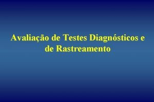 Avaliao de Testes Diagnsticos e de Rastreamento As