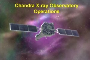 Chandra Xray Observatory Operations CXC Overview 1 Mission