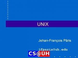 UNIX JehanFranois Pris jfparisuh edu Why UNIX First