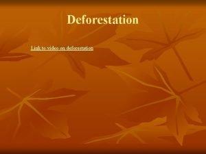 Deforestation Link to video on deforestation Trees to