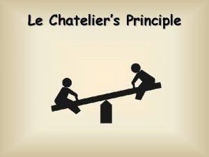 Le Chateliers Principle Le Chateliers Principle When a