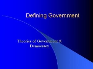 Defining Government Theories of Government Democracy Government l