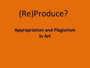 ReProduce Appropriation and Plagiarism in Art According to