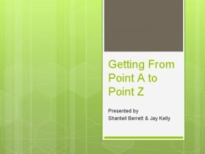 Getting From Point A to Point Z Presented
