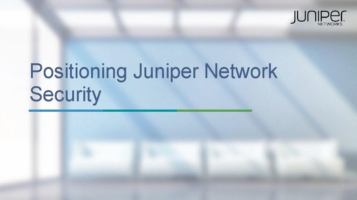 Positioning Juniper Network Security 1 Copyright 2015 Juniper