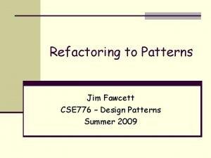 Refactoring to Patterns Jim Fawcett CSE 776 Design