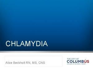 CHLAMYDIA Alice Beckholt RN MS CNS Chlamydia trachomatis