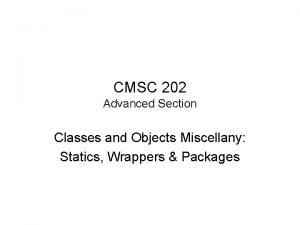CMSC 202 Advanced Section Classes and Objects Miscellany