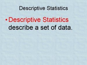 Descriptive Statistics Descriptive Statistics describe a set of