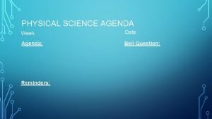 PHYSICAL SCIENCE AGENDA Week Date Agenda Bell Question
