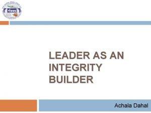 LEADER AS AN INTEGRITY BUILDER Achala Dahal Session