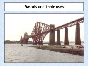 Metals and their uses All metals fall within