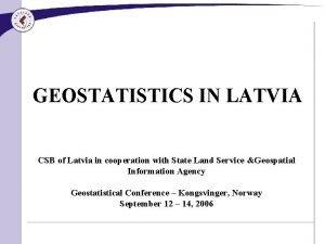 GEOSTATISTICS IN LATVIA CSB of Latvia in cooperation