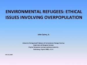 ENVIRONMENTAL REFUGEES ETHICAL ISSUES INVOLVING OVERPOPULATION John Cairns