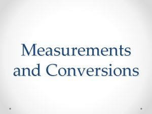 Measurements and Conversions Why Measure Measurements give specific