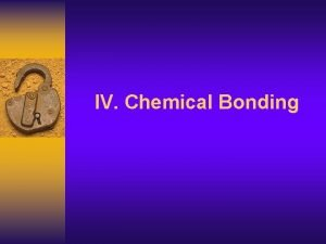 IV Chemical Bonding Dots represent valence electrons Everything