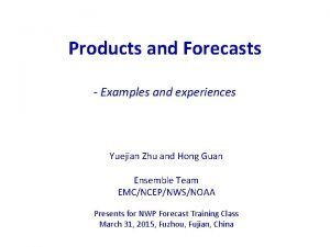 Products and Forecasts Examples and experiences Yuejian Zhu