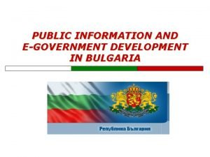 PUBLIC INFORMATION AND EGOVERNMENT DEVELOPMENT IN BULGARIA Bulgaria