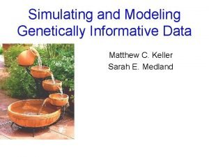 Simulating and Modeling Genetically Informative Data Matthew C