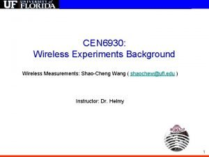 CEN 6930 Wireless Experiments Background Wireless Measurements ShaoCheng