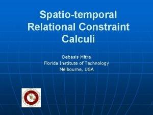 Spatiotemporal Relational Constraint Calculi Debasis Mitra Florida Institute