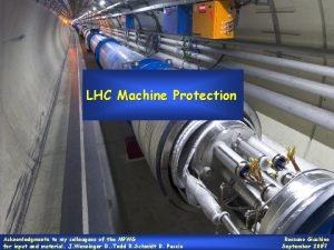 LHC Machine Protection Acknowledgments to my colleagues of