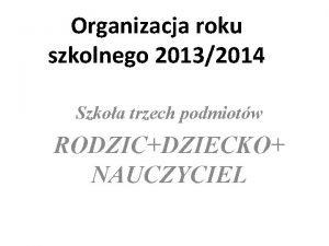 Organizacja roku szkolnego 20132014 Szkoa trzech podmiotw RODZICDZIECKO