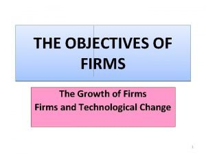 THE OBJECTIVES OF FIRMS The Growth of Firms