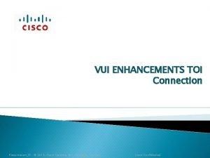 VUI ENHANCEMENTS TOI Connection PresentationID 2012 Cisco Systems