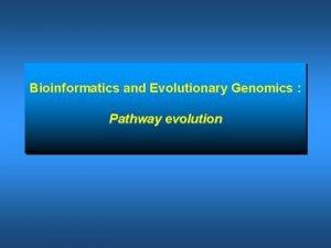 Bioinformatics and Evolutionary Genomics Pathway evolution What is