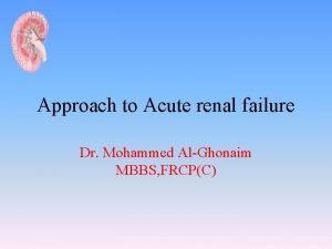 Approach to Acute renal failure Dr Mohammed AlGhonaim