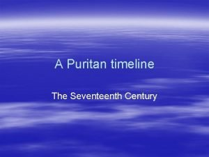 A Puritan timeline The Seventeenth Century 1603 Arminius