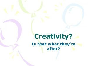 Creativity Is that what theyre after Creativity to