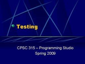 Testing CPSC 315 Programming Studio Spring 2009 Testing