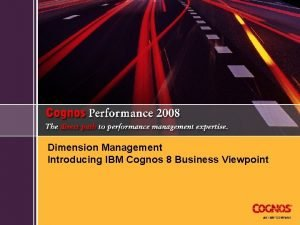 Dimension Management Introducing IBM Cognos 8 Business Viewpoint