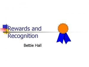 Rewards and Recognition Bettie Hall Objectives After this