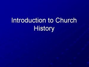 Introduction to Church History CHURCH HISTORY I ANCIENT
