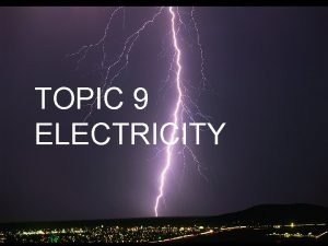 TOPIC 9 ELECTRICITY Atoms Have neutrons protons and