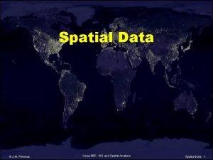Spatial Data J M Piwowar Geog 805 GIS