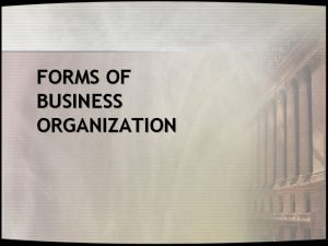 FORMS OF BUSINESS ORGANIZATION FORMS OF BUSINESS ORGANIZATION