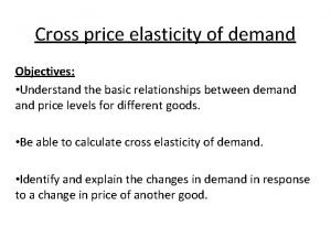 Cross price elasticity of demand Objectives Understand the