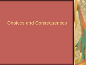 Choices and Consequences Objectives Recognize the difference between