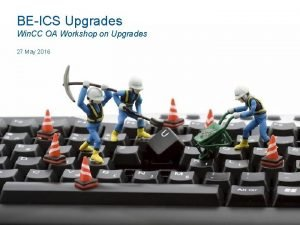 BEICS Upgrades Win CC OA Workshop on Upgrades