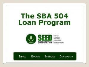 The SBA 504 Loan Program SERVICE EXPERTISE EXPERIENCE
