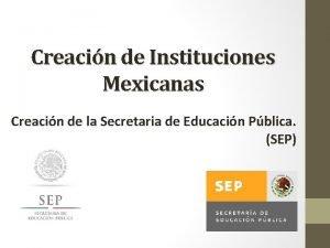 Creacin de Instituciones Mexicanas Creacin de la Secretaria