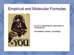 Empirical and Molecular Formulas Empirical determined by observation