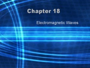 Chapter 18 Electromagnetic Waves Ch 18 1 Electromagnetic