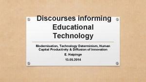 Discourses informing Educational Technology Modernisation Technology Determinism Human