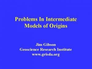 Problems In Intermediate Models of Origins Jim Gibson