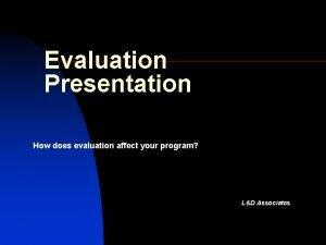Evaluation Presentation How does evaluation affect your program